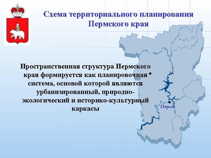 Схема территориального планирования Пермского края Пространственная структура Пермского края формируется как планировочная система, основой