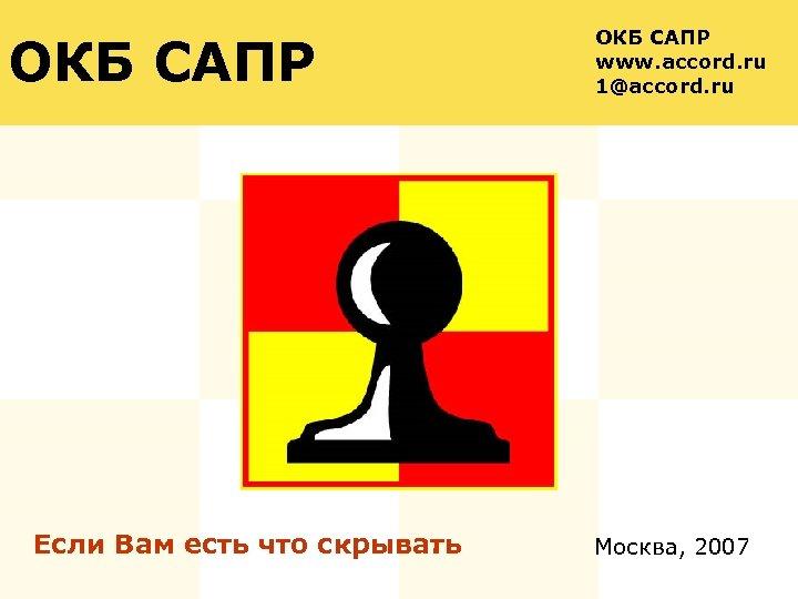 ОКБ САПР Если Вам есть что скрывать. ОКБ САПР www. accord. ru 1@accord. ru