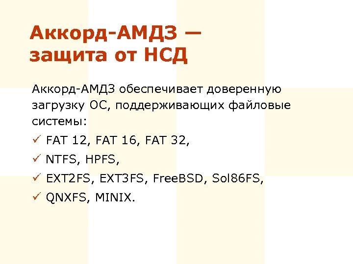 Аккорд-АМДЗ — защита от НСД Аккорд-АМДЗ обеспечивает доверенную загрузку ОС, поддерживающих файловые системы: ü