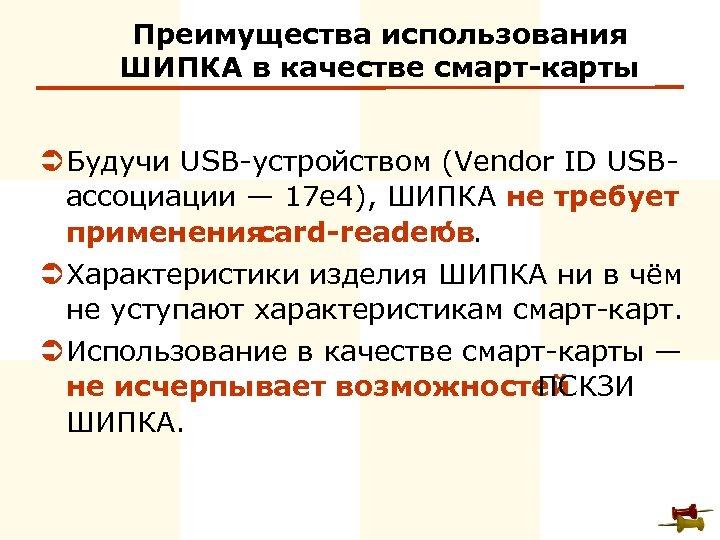 Преимущества использования ШИПКА в качестве смарт-карты Ü Будучи USB-устройством (Vendor ID USBассоциации — 17