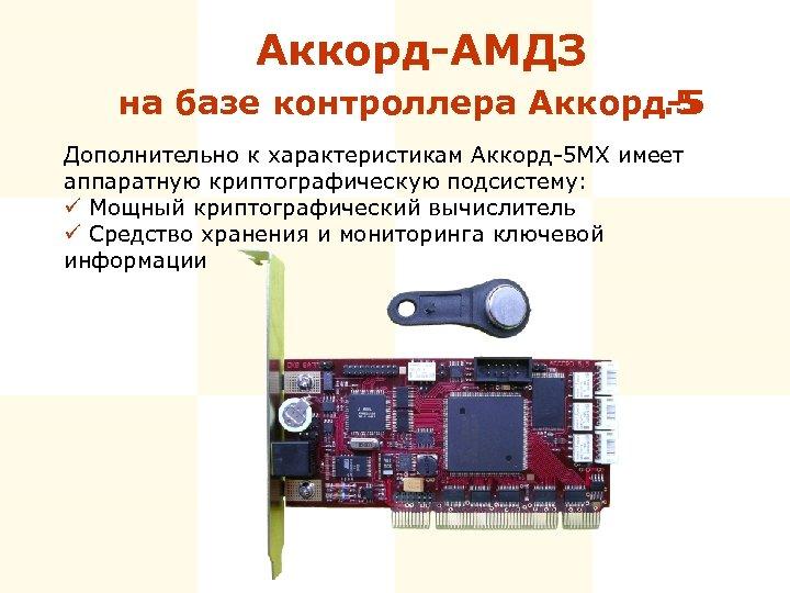 Аккорд-АМДЗ на базе контроллера Аккорд-5. 5 Дополнительно к характеристикам Аккорд-5 МХ имеет аппаратную криптографическую