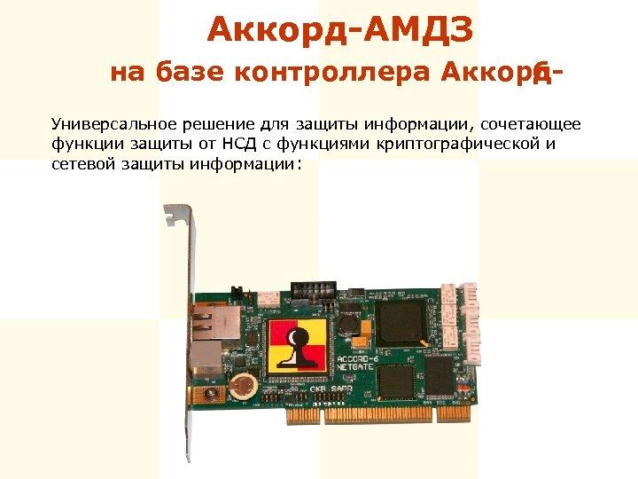 Аккорд-АМДЗ на базе контроллера Аккорд 6 Универсальное решение для защиты информации, сочетающее функции защиты