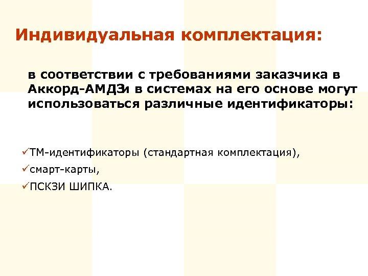 Индивидуальная комплектация: в соответствии с требованиями заказчика в Аккорд-АМДЗ и в системах на его