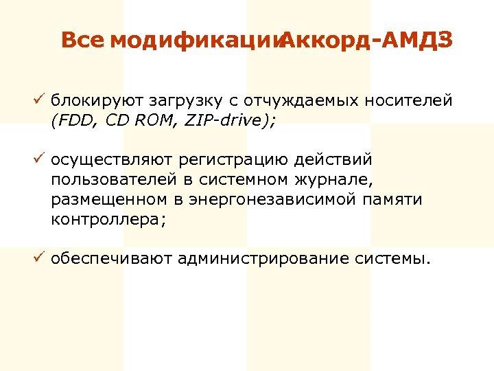 Все модификации Аккорд-АМДЗ : ü блокируют загрузку с отчуждаемых носителей (FDD, CD ROM, ZIP-drive);