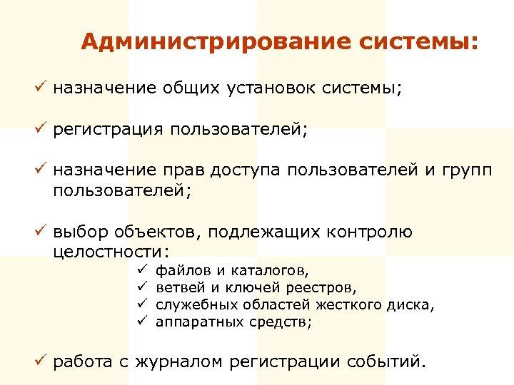 Администрирование системы: ü назначение общих установок системы; ü регистрация пользователей; ü назначение прав доступа