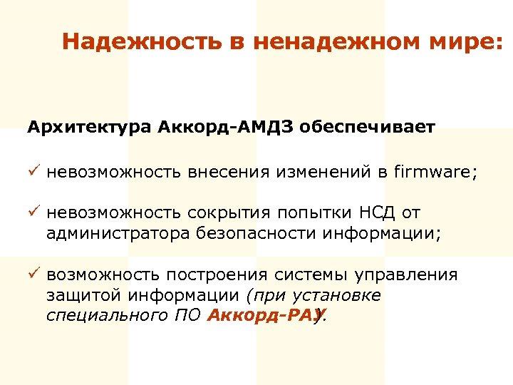 Надежность в ненадежном мире: Архитектура Аккорд-АМДЗ обеспечивает ü невозможность внесения изменений в firmware; ü