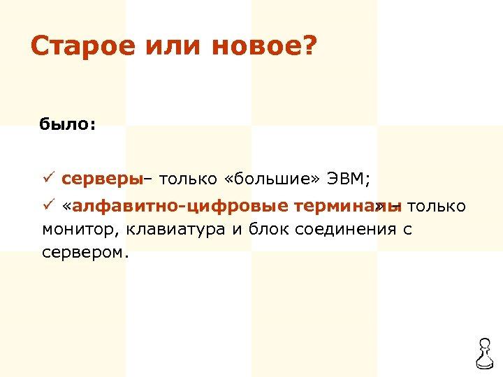 Старое или новое? было: ü серверы – только «большие» ЭВМ; ü «алфавитно-цифровые терминалы »