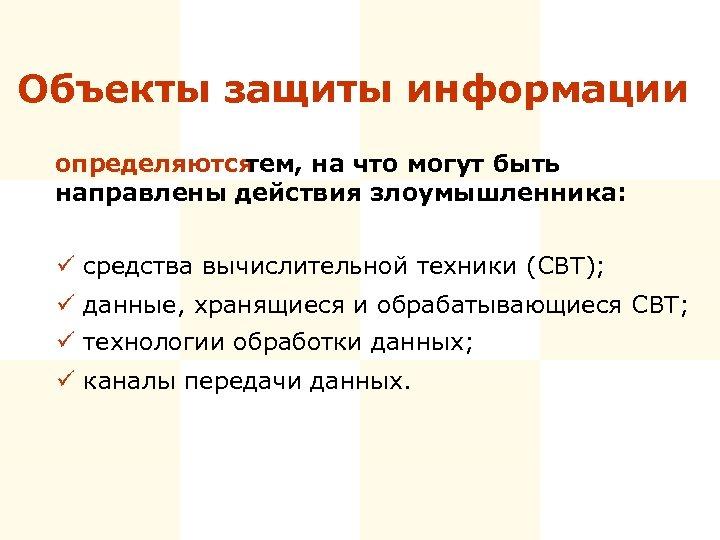 Объекты защиты информации определяются тем, на что могут быть направлены действия злоумышленника: ü средства