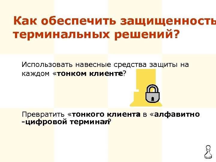 Как обеспечить защищенность терминальных решений? Использовать навесные средства защиты на каждом «тонком клиенте? »