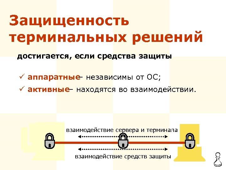 Защищенность терминальных решений достигается, если средства защиты ü аппаратные – независимы от ОС; ü