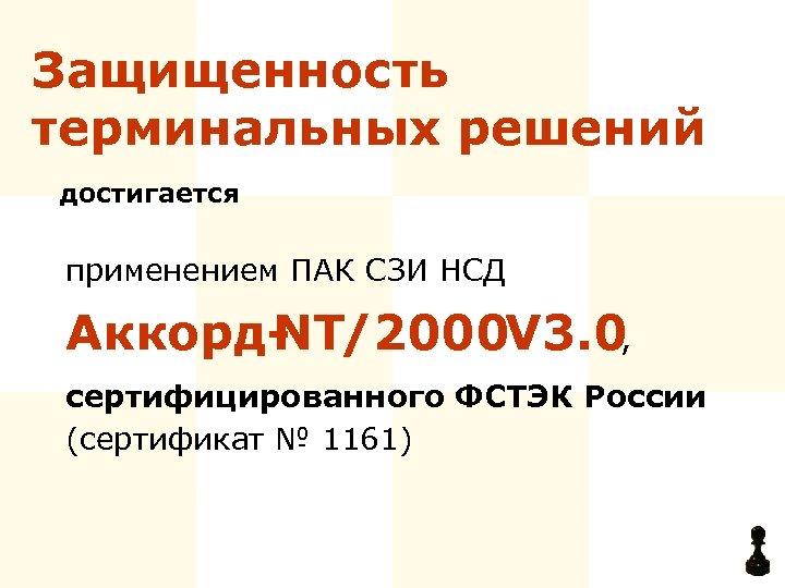 Защищенность терминальных решений достигается применением ПАК СЗИ НСД Аккорд. NT/2000 3. 0, V сертифицированного