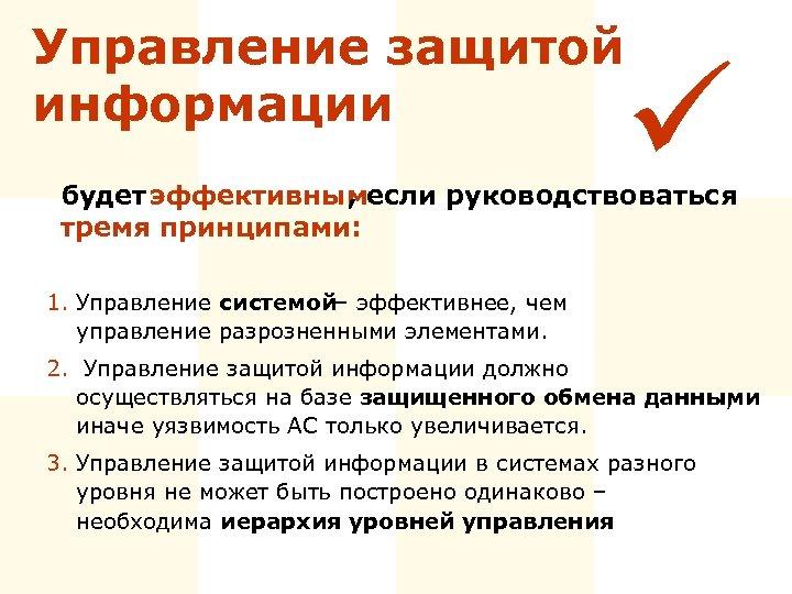 Управление защитой информации ü будет эффективным , если руководствоваться тремя принципами: 1. Управление системой