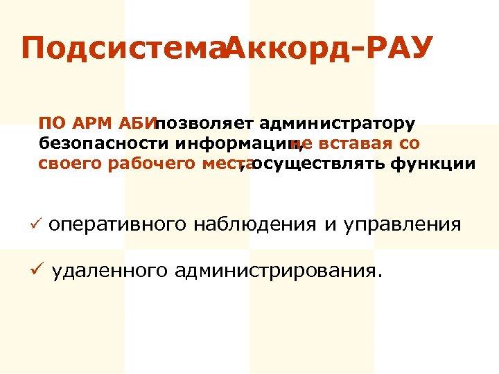 Подсистема Аккорд-РАУ ПО АРМ АБИ позволяет администратору безопасности информации, не вставая со своего рабочего