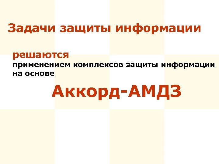 Задачи защиты информации решаются применением комплексов защиты информации на основе Аккорд-АМДЗ