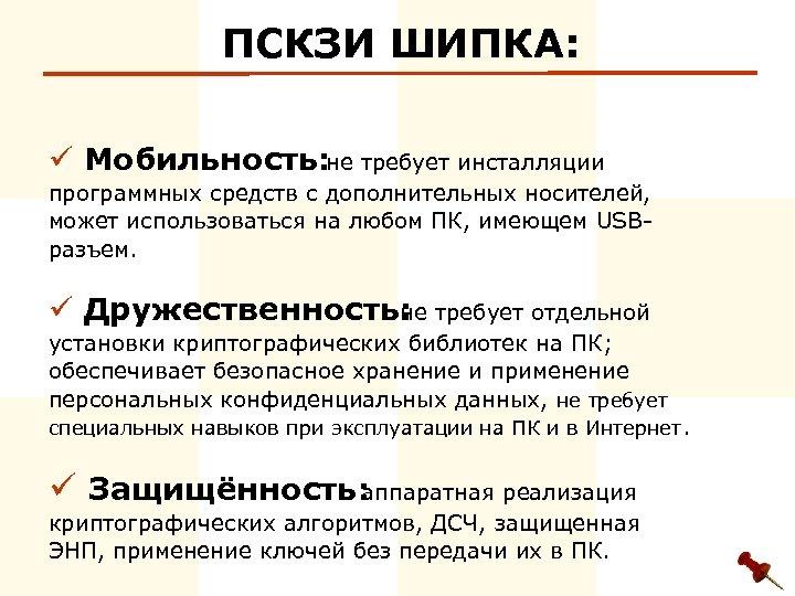 ПСКЗИ ШИПКА: ü Мобильность: не требует инсталляции программных средств с дополнительных носителей, может использоваться