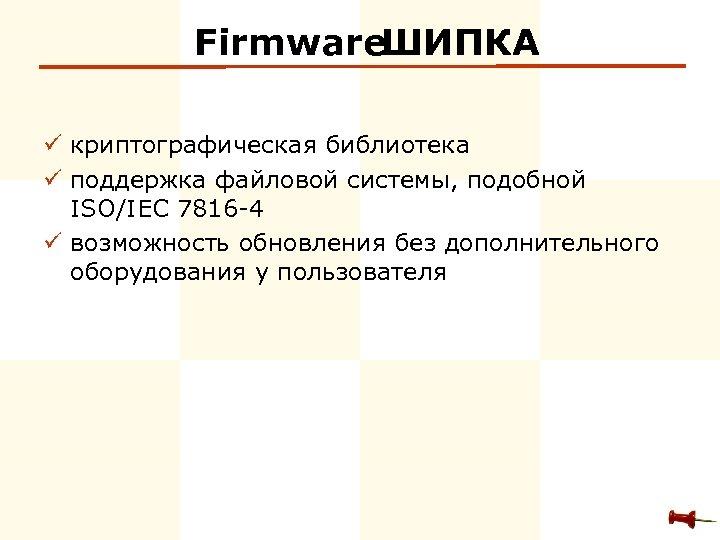 Firmware ШИПКА ü криптографическая библиотека ü поддержка файловой системы, подобной ISO/IEC 7816 -4 ü