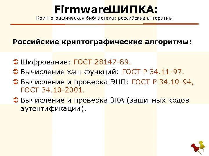Firmware ШИПКА: Криптографическая библиотека: российские алгоритмы Российские криптографические алгоритмы: Ü Шифрование: ГОСТ 28147 -89.