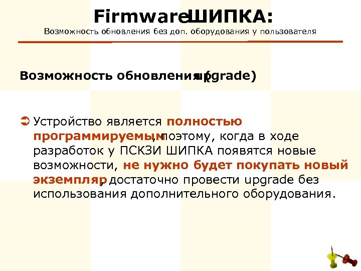 Firmware ШИПКА: Возможность обновления без доп. оборудования у пользователя Возможность обновления ( upgrade) Ü