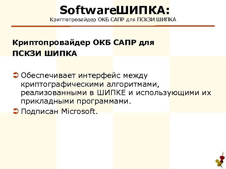 Software ИПКА: Ш Криптопровайдер ОКБ САПР для ПСКЗИ ШИПКА Ü Обеспечивает интерфейс между криптографическими