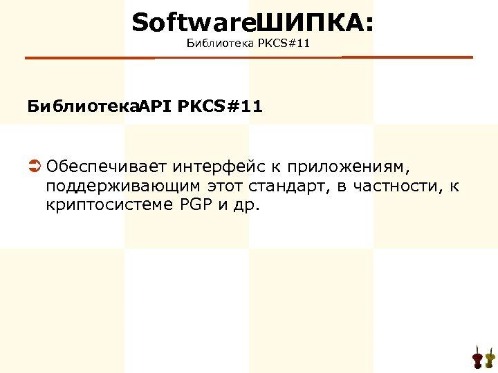 Software ИПКА: Ш Библиотека PKCS#11 Библиотека API PKCS#11 Ü Обеспечивает интерфейс к приложениям, поддерживающим