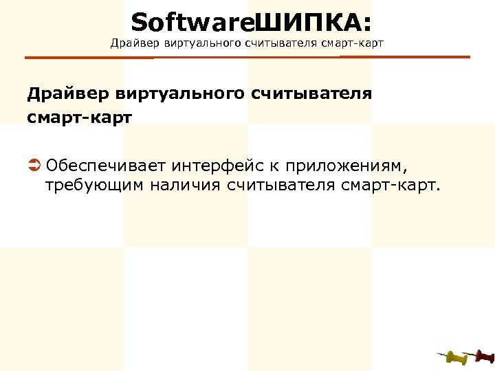 Software ИПКА: Ш Драйвер виртуального считывателя смарт-карт Ü Обеспечивает интерфейс к приложениям, требующим наличия