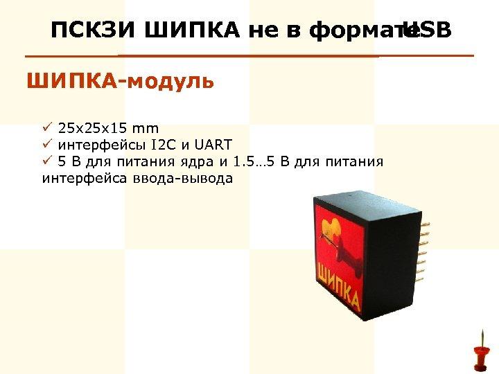 ПСКЗИ ШИПКА не в формате USB ШИПКА-модуль ü 25 x 15 mm ü интерфейсы
