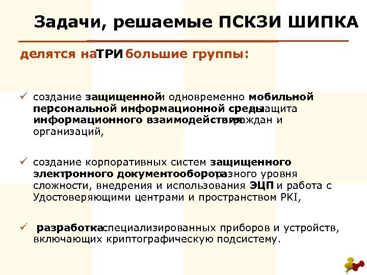 Задачи, решаемые ПСКЗИ ШИПКА делятся на РИ Т большие группы: ü создание защищенной и