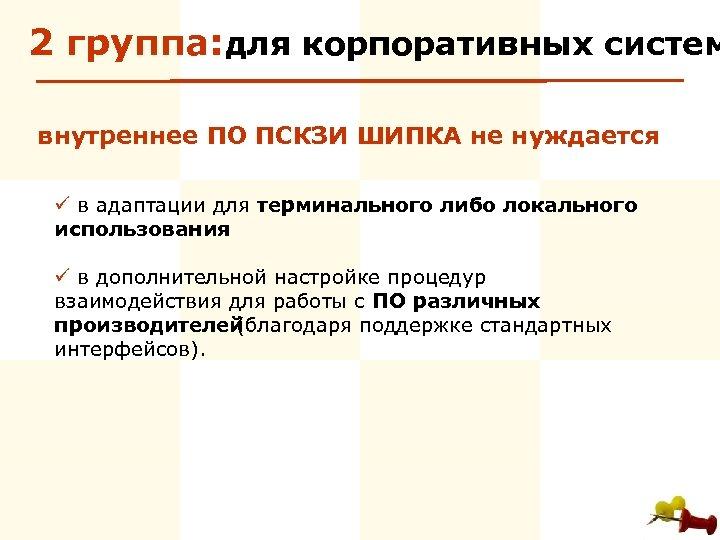 2 группа: для корпоративных систем внутреннее ПО ПСКЗИ ШИПКА не нуждается ü в адаптации