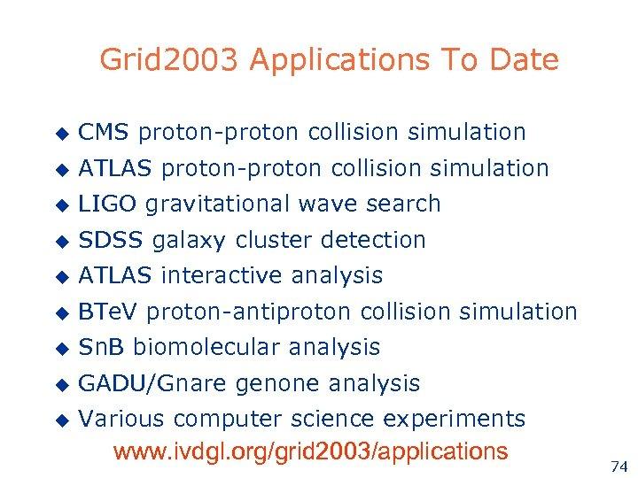 Grid 2003 Applications To Date u CMS proton-proton collision simulation u ATLAS proton-proton collision