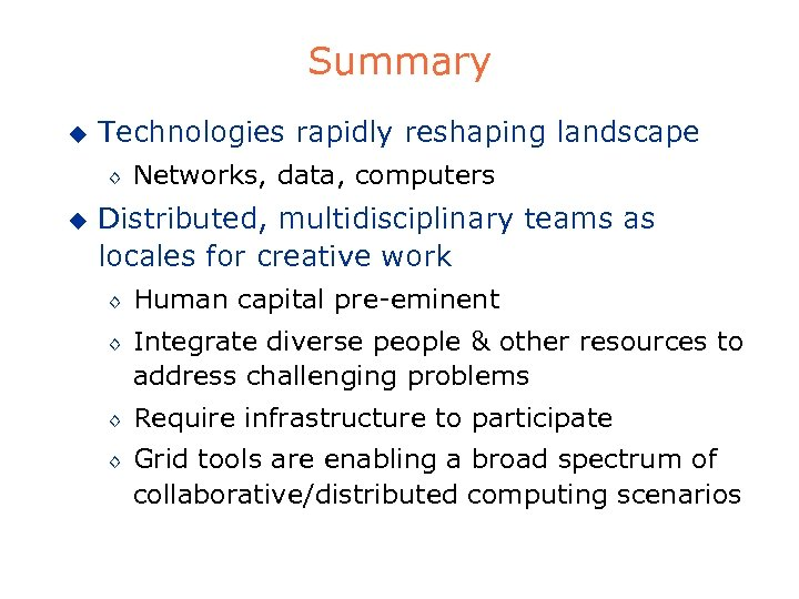 Summary u Technologies rapidly reshaping landscape ◊ u Networks, data, computers Distributed, multidisciplinary teams