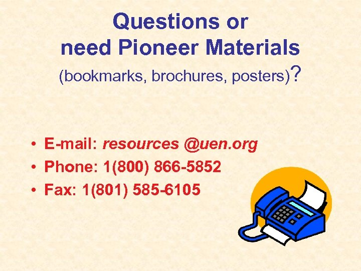 Questions or need Pioneer Materials (bookmarks, brochures, posters)? • E-mail: resources @uen. org •