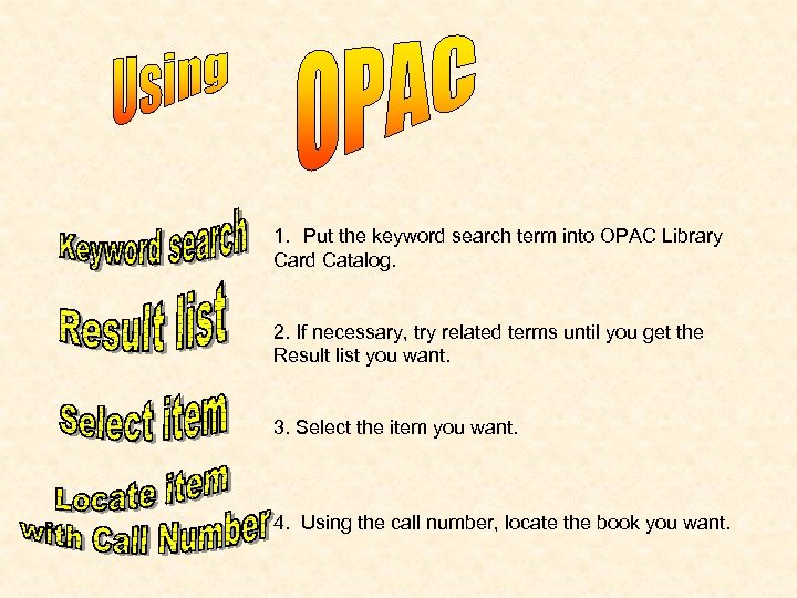 1. Put the keyword search term into OPAC Library Card Catalog. 2. If necessary,