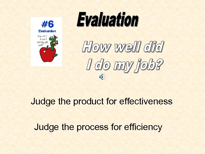 Judge the product for effectiveness Judge the process for efficiency