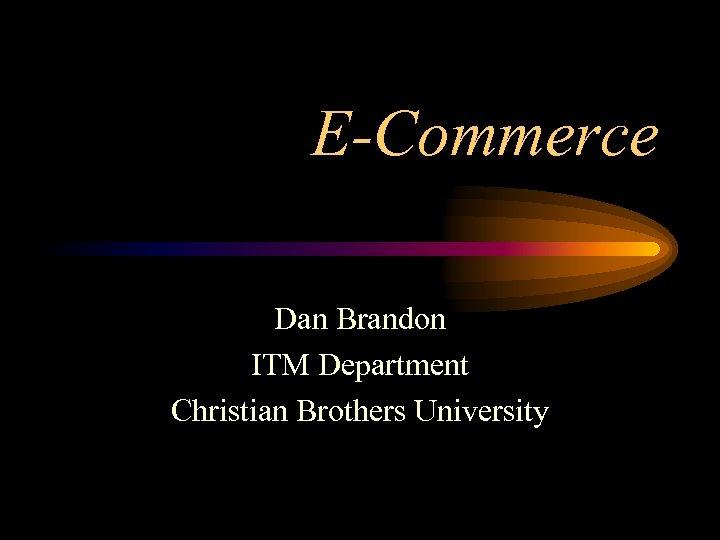 E-Commerce Dan Brandon ITM Department Christian Brothers University