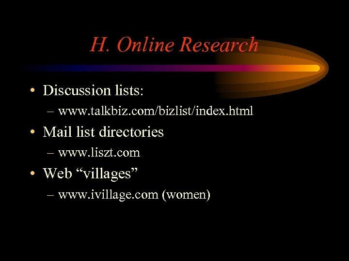 H. Online Research • Discussion lists: – www. talkbiz. com/bizlist/index. html • Mail list