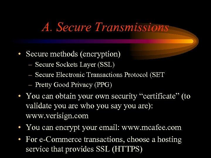 A. Secure Transmissions • Secure methods (encryption) – Secure Sockets Layer (SSL) – Secure
