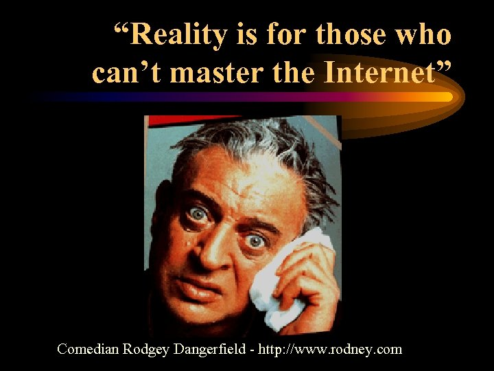 """""""Reality is for those who can't master the Internet"""" Comedian Rodgey Dangerfield - http:"""