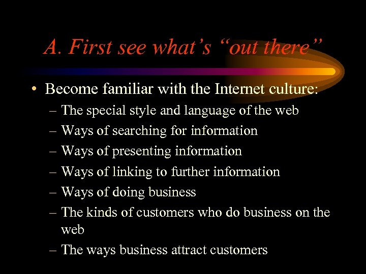 """A. First see what's """"out there"""" • Become familiar with the Internet culture: –"""