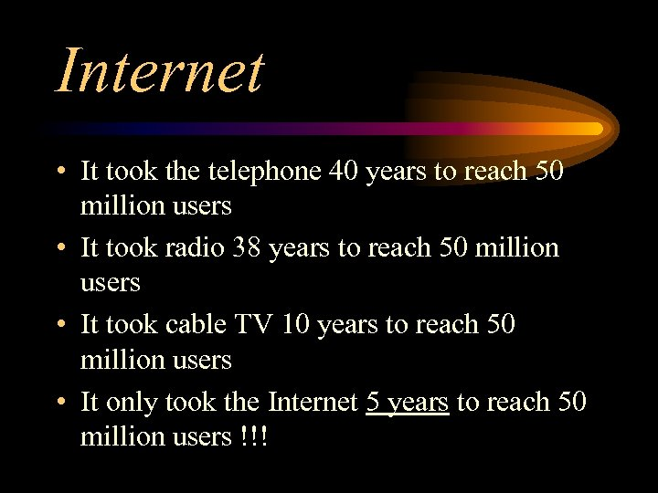 Internet • It took the telephone 40 years to reach 50 million users •