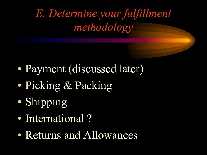 E. Determine your fulfillment methodology • • • Payment (discussed later) Picking & Packing