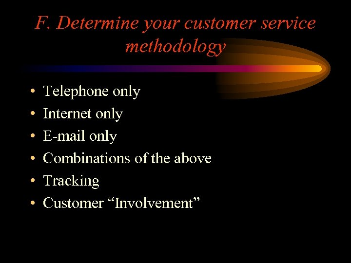 F. Determine your customer service methodology • • • Telephone only Internet only E-mail