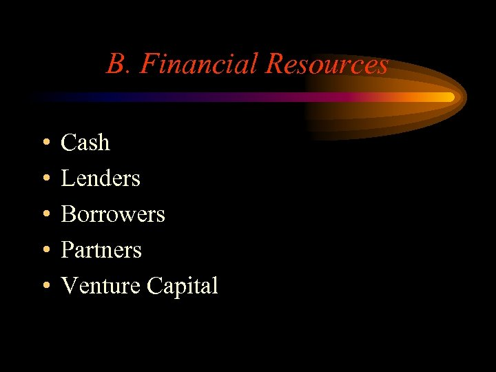 B. Financial Resources • • • Cash Lenders Borrowers Partners Venture Capital
