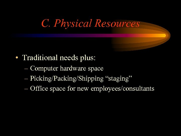 """C. Physical Resources • Traditional needs plus: – Computer hardware space – Picking/Packing/Shipping """"staging"""""""
