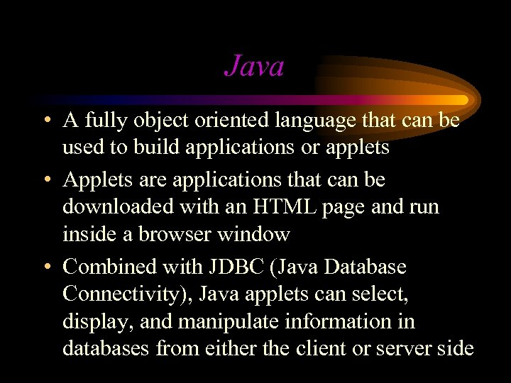 Java • A fully object oriented language that can be used to build applications