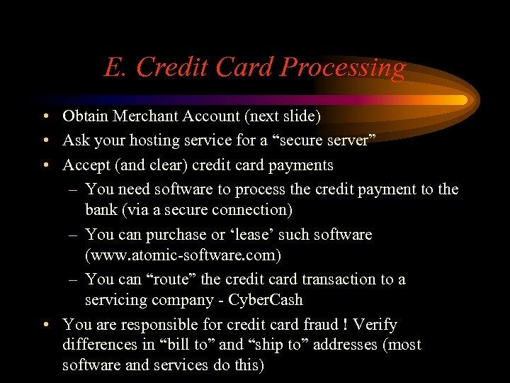 E. Credit Card Processing • Obtain Merchant Account (next slide) • Ask your hosting