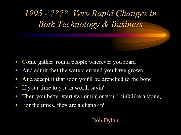 1995 - ? ? Very Rapid Changes in Both Technology & Business • •