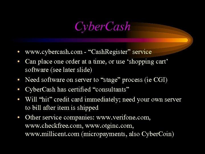 "Cyber. Cash • www. cybercash. com - ""Cash. Register"" service • Can place one"