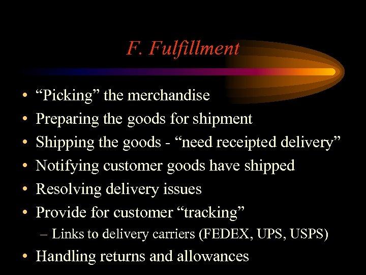 "F. Fulfillment • • • ""Picking"" the merchandise Preparing the goods for shipment Shipping"