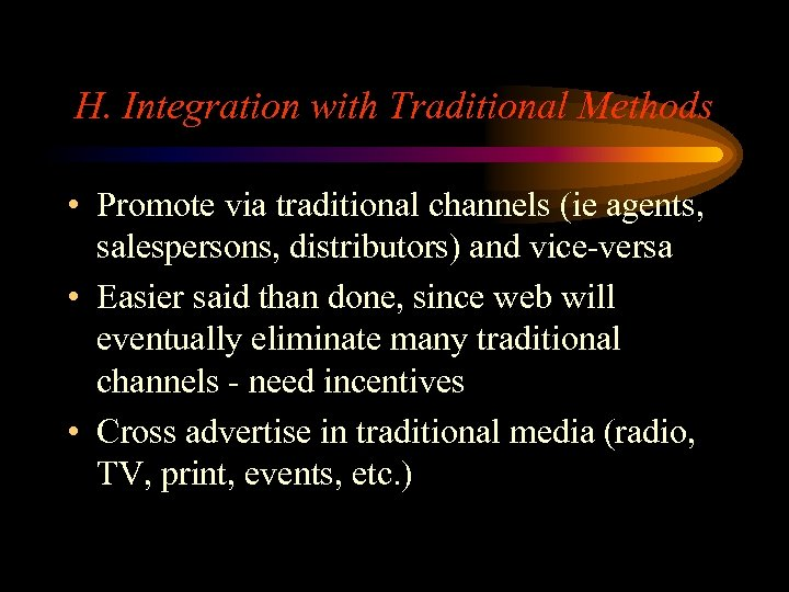 H. Integration with Traditional Methods • Promote via traditional channels (ie agents, salespersons, distributors)
