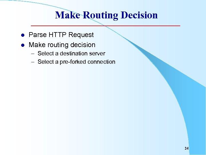 Make Routing Decision l l Parse HTTP Request Make routing decision – Select a